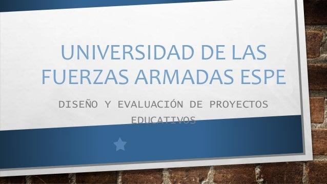 UNIVERSIDAD DE LAS FUERZAS ARMADAS ESPE DISEÑO Y EVALUACIÓN DE PROYECTOS EDUCATIVOS