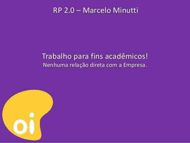 RP 2.0 – Marcelo MinuttiTrabalho para fins acadêmicos!Nenhuma relação direta com a Empresa.