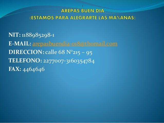 NIT: 1188985298-1  E-MAIL: arepasbuendia-018@thomail.com  DIRECCION: calle 68 N°215 – 95  TELEFONO: 2277007-3160354784  FA...