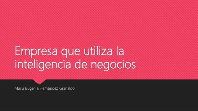 Empresa que utiliza la inteligencia de negocios María Eugenia Hernández Grimaldo