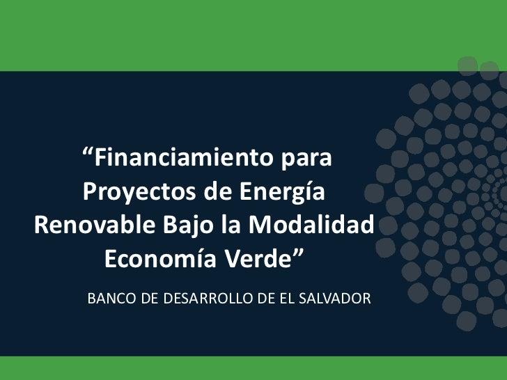 """""""Financiamiento para   Proyectos de EnergíaRenovable Bajo la Modalidad     Economía Verde""""    BANCO DE DESARROLLO DE EL SA..."""