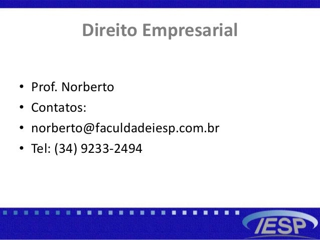 Direito Empresarial • Prof. Norberto • Contatos: • norberto@faculdadeiesp.com.br • Tel: (34) 9233-2494
