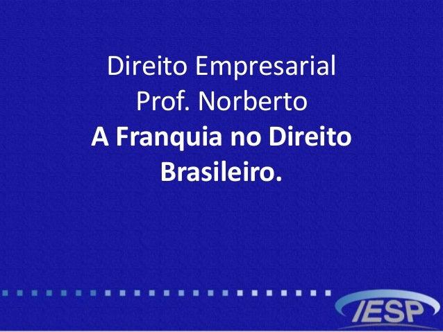 Direito Empresarial Prof. Norberto A Franquia no Direito Brasileiro.