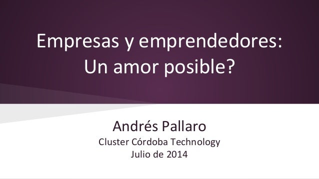 Empresas y emprendedores: Un amor posible? Andrés Pallaro Cluster Córdoba Technology Julio de 2014