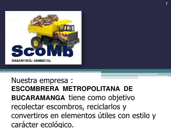 1<br />Nuestra empresa :<br />ESCOMBRERA  METROPOLITANA  DE BUCARAMANGA  tiene como objetivo recolectar escombros, recicla...