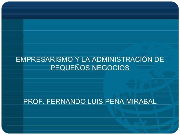 <ul><li>EMPRESARISMO Y LA ADMINISTRACIÓN DE PEQUEÑOS NEGOCIOS PROF. FERNANDO LUIS PEÑA MIRABAL </li></ul>