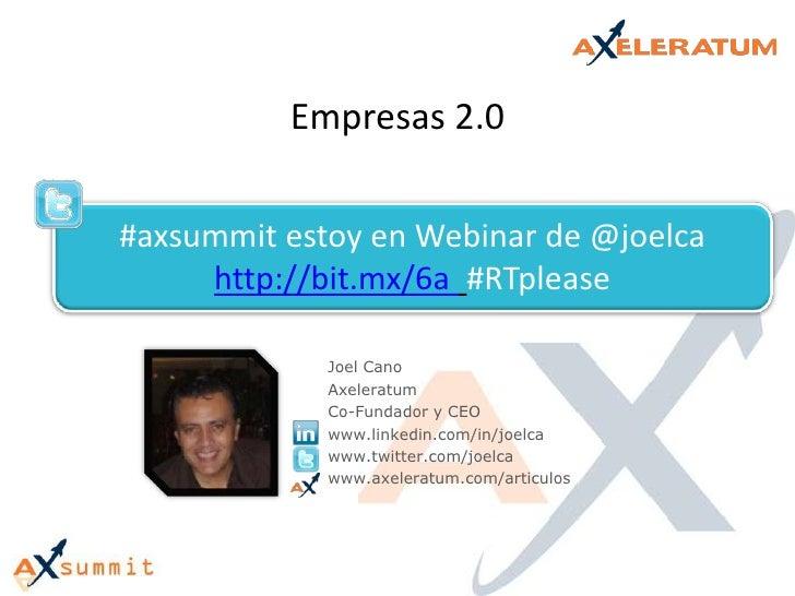 Empresas 2.0<br />#axsummit estoy en Webinar de @joelcahttp://bit.mx/6a #RTplease<br />Joel Cano<br />Axeleratum<br />Co-F...