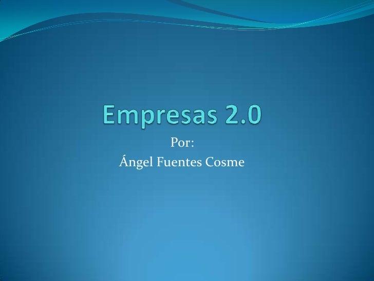 Empresas 2.0<br />Por:<br />Ángel Fuentes Cosme<br />