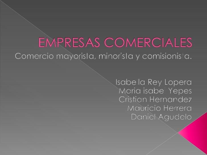 EMPRESAS COMERCIALES<br />Comercio mayorista, minorista y comisionista.<br />Isabella Rey Lopera<br />MariaisabelYepes<br ...
