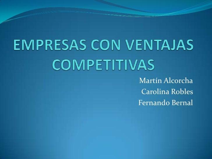 EMPRESAS CON VENTAJAS COMPETITIVAS<br />Martín Alcorcha<br />Carolina Robles <br />Fernando Bernal<br />