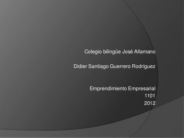 Colegio bilingüe José AllamanoDidier Santiago Guerrero Rodríguez      Emprendimiento Empresarial                          ...