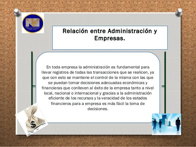 Relación entre Administración y Empresas. En toda empresa la administración es fundamental para llevar registros de todas ...