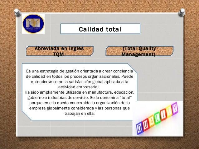 Calidad total Abreviada en ingles TQM (Total Quality Management) Es una estrategia de gestión orientada a crear conciencia...