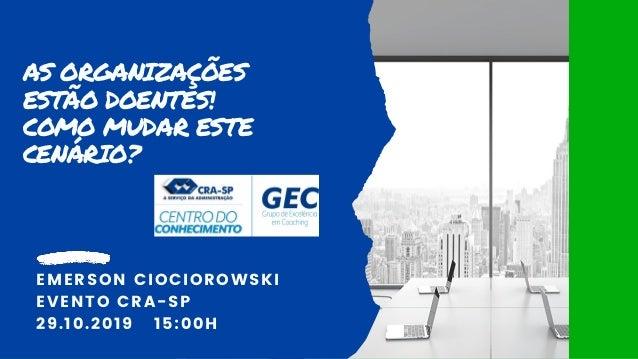 AS ORGANIZAÇÕES ESTÃO DOENTES! COMO MUDAR ESTE CENÁRIO? EMERSON CIOCIOROWSKI EVENTO CRA-SP 29.10.2019 15:00H
