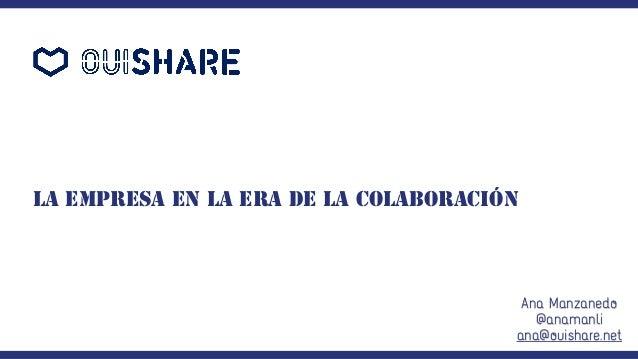 La empresa en la era de la colaboración Ana Manzanedo @anamanli ana@ouishare.net