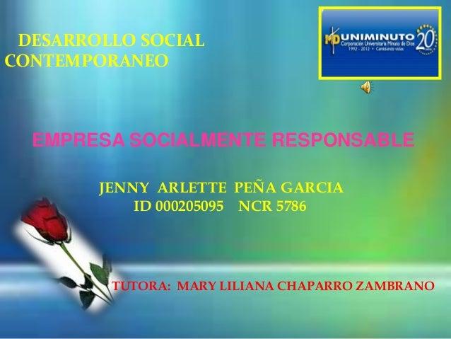 DESARROLLO SOCIALCONTEMPORANEOEMPRESA SOCIALMENTE RESPONSABLEJENNY ARLETTE PEÑA GARCIAID 000205095 NCR 5786TUTORA: MARY LI...