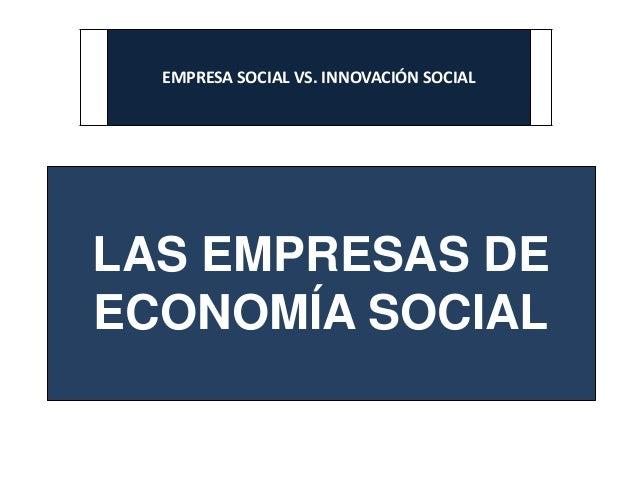 EMPRESA SOCIAL VS. INNOVACIÓN SOCIAL LAS EMPRESAS DE ECONOMÍA SOCIAL