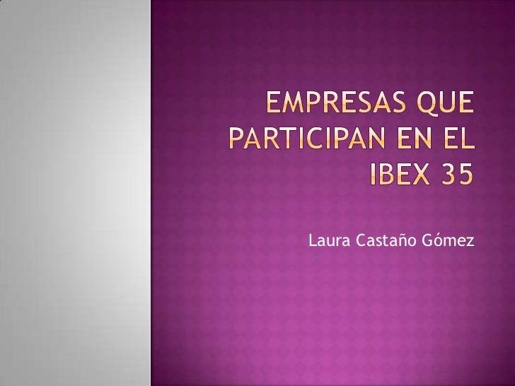 Empresas que participan en el ibex 35<br />Laura Castaño Gómez<br />