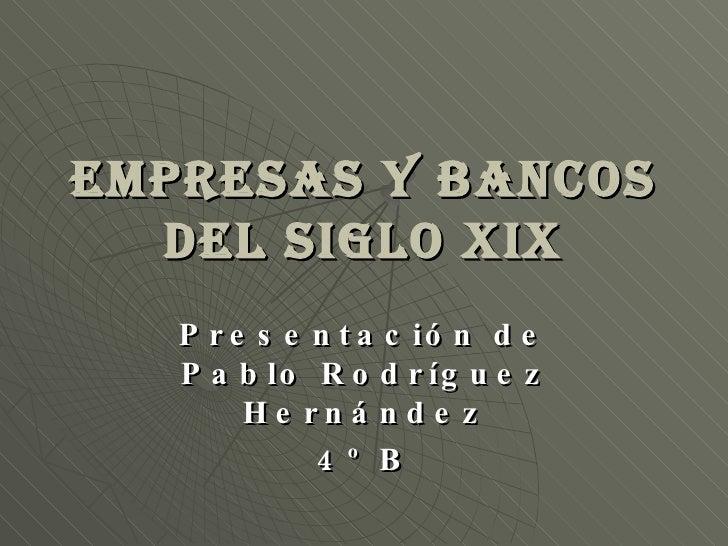 Empresas y Bancos del siglo XIX Presentación de Pablo Rodríguez Hernández 4º B