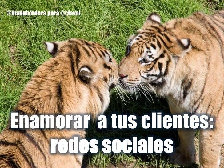@manubordera para @clavei Enamorar a tus clientes:     redes sociales