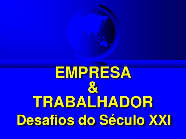 EMPRESA       &  TRABALHADORDesafios do Século XXI