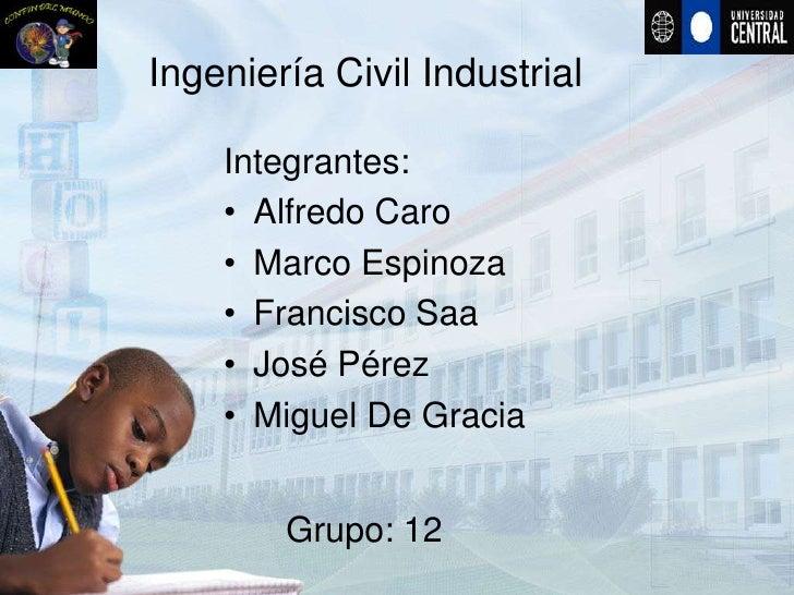 Ingeniería Civil Industrial      Integrantes:     • Alfredo Caro     • Marco Espinoza     • Francisco Saa     • José Pérez...