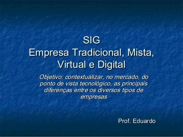 SIGSIGEmpresa Tradicional, Mista,Empresa Tradicional, Mista,Virtual e DigitalVirtual e DigitalObjetivo: contextualizar, no...