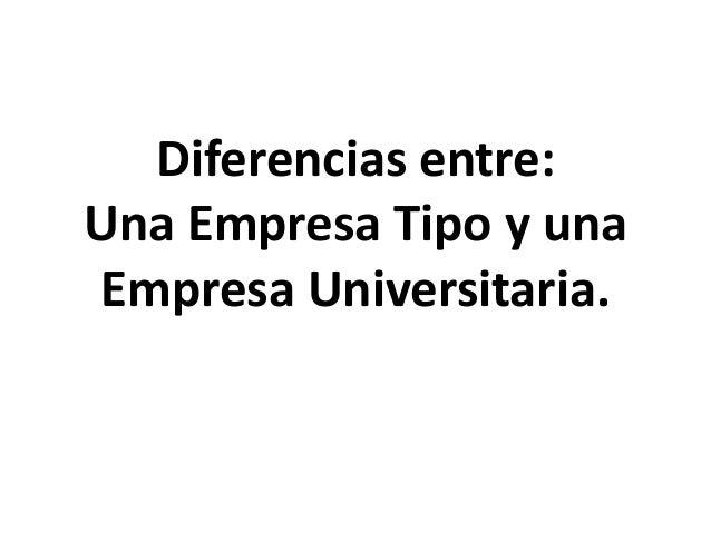 Diferencias entre: Una Empresa Tipo y una Empresa Universitaria.