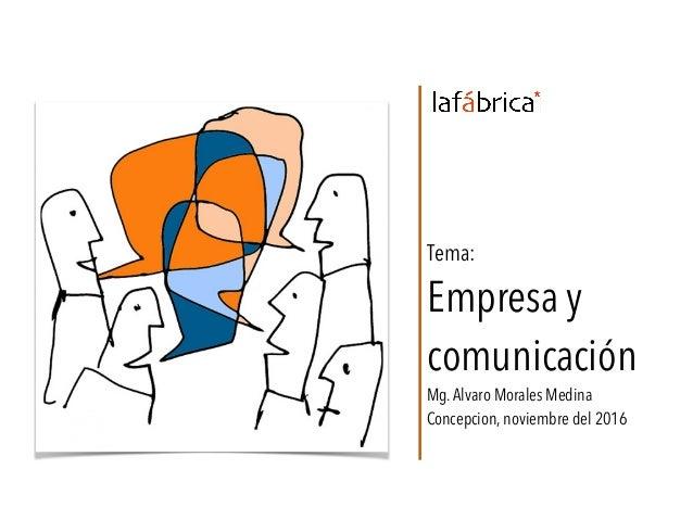 Tema: Empresa y comunicación Mg.Alvaro Morales Medina Concepcion, noviembre del 2016