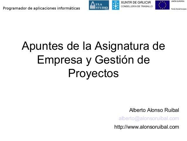 Apuntes de la Asignatura de Empresa y Gestión de Proyectos Alberto Alonso Ruibal alberto@alonsoruibal.com http://www.alons...