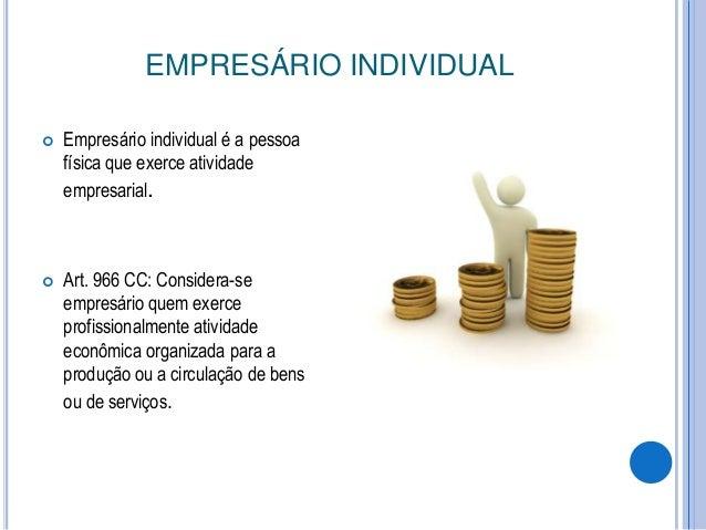 EMPRESÁRIO INDIVIDUAL   Empresário individual é a pessoa física que exerce atividade empresarial.    Art. 966 CC: Consid...