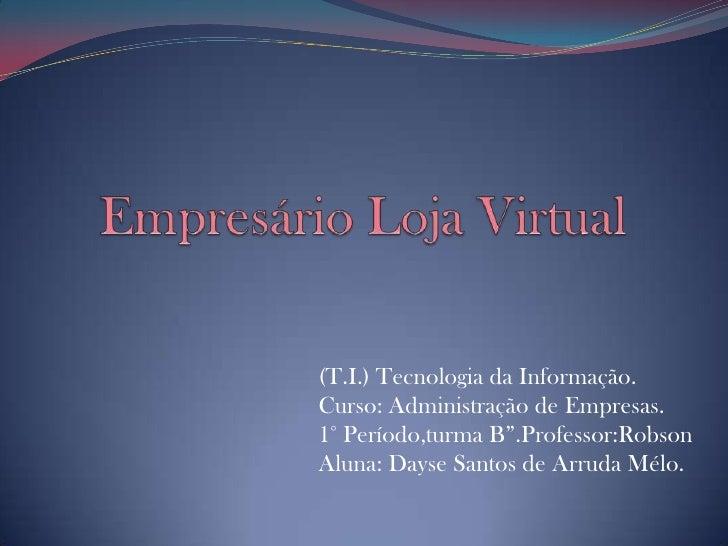 """Empresário Loja Virtual <br />(T.I.) Tecnologia da Informação.Curso: Administração de Empresas.1° Período,turma B"""".Profess..."""