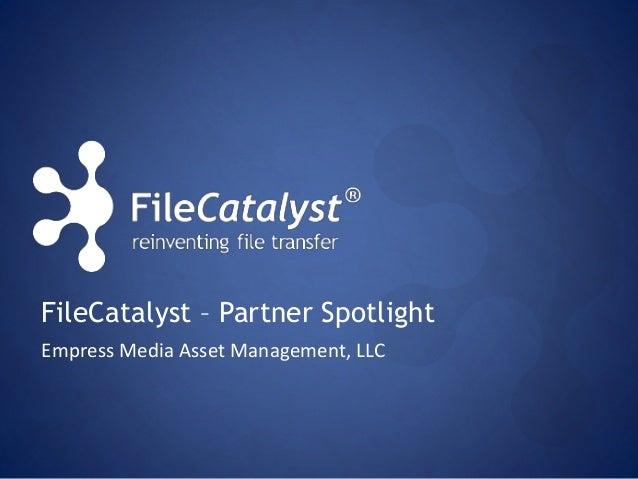 FileCatalyst – Partner Spotlight  Empress Media Asset Management, LLC