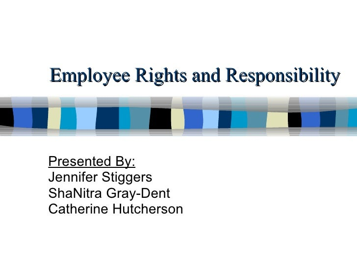 Employee Rights and Responsibility Presented By: Jennifer Stiggers ShaNitra Gray-Dent Catherine Hutcherson