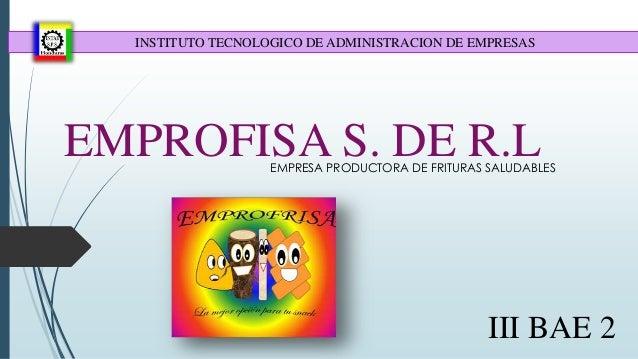EMPROFISA S. DE R.LEMPRESA PRODUCTORA DE FRITURAS SALUDABLES III BAE 2 INSTITUTO TECNOLOGICO DE ADMINISTRACION DE EMPRESAS