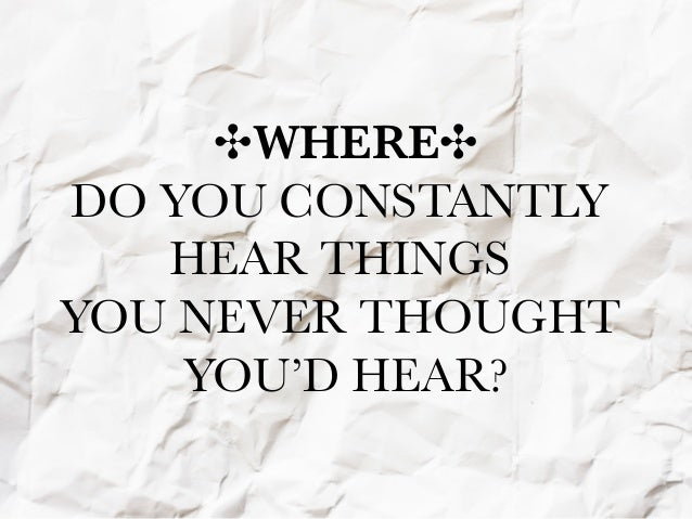 ✣WHERE✣DO YOU CONSTANTLY   HEAR THINGSYOU NEVER THOUGHT    YOU'D HEAR?