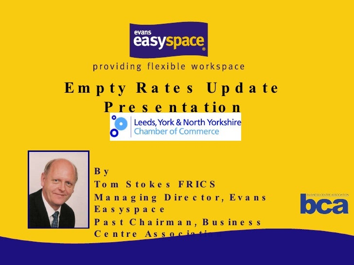 Empty Rates Update Presentation By Tom Stokes FRICS Managing Director, Evans Easyspace Past Chairman, Business Centre Asso...