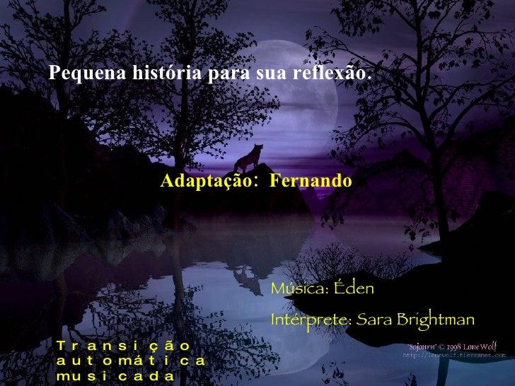 Pequena história para sua reflexão. Adaptação:  Fernando Música: Éden Intérprete: Sara Brightman Transição automática  mus...