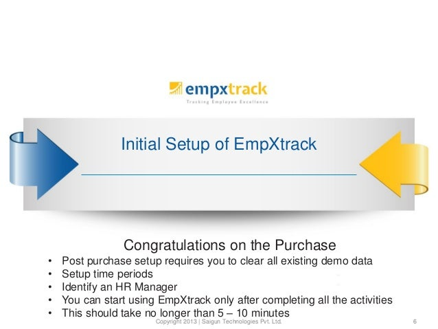 Initial Setup of EmpXtrack Copyright 2013 | Saigun Technologies Pvt. Ltd. 6 Congratulations on the Purchase • Post purchas...