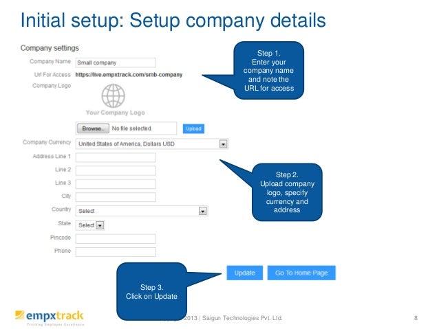 Copyright 2013 | Saigun Technologies Pvt. Ltd. Initial setup: Setup company details 8 Step 1. Enter your company name and ...