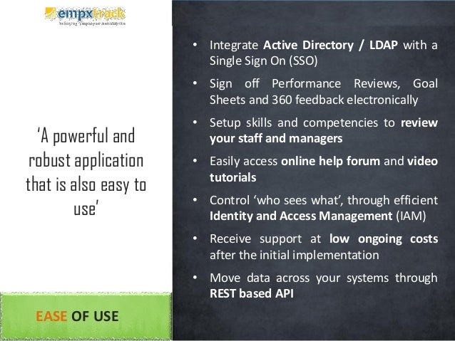 EASE OF USE • Integrate Active Directory / LDAP with a Single Sign On (SSO) • Sign off Performance Reviews, Goal Sheets an...