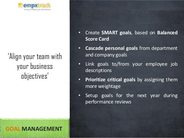 GOAL MANAGEMENT • Create SMART goals, based on Balanced Score Card • Cascade personal goals from department and company go...