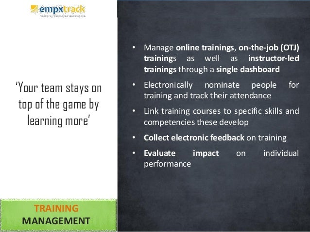 TRAINING MANAGEMENT • Manage online trainings, on-the-job (OTJ) trainings as well as instructor-led trainings through a si...