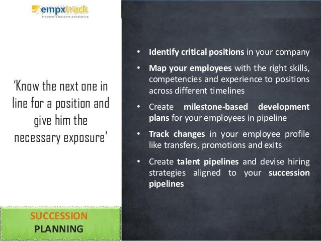 SUCCESSION PLANNING • Identify critical positions in your company • Map your employees with the right skills, competencies...