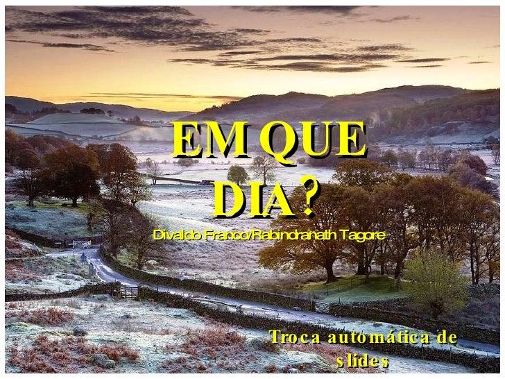 EM QUE DIA? Divaldo Franco/Rabindranath Tagore Troca automática de slides