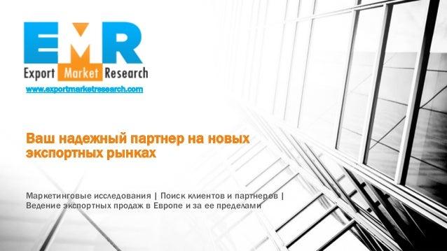 www.exportmarketresearch.com Ваш надежный партнер на новых экспортных рынках Маркетинговые исследования | Поиск клиентов и...