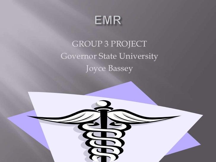 EMR<br />GROUP 3 PROJECT<br />Governor State University<br />Joyce Bassey<br />