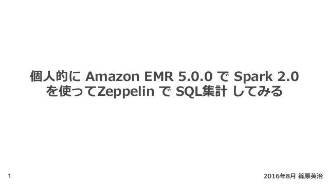 1 個⼈的に Amazon EMR 5.0.0 で Spark 2.0 を使ってZeppelin で SQL集計 してみる 2016年8⽉ 篠原英治