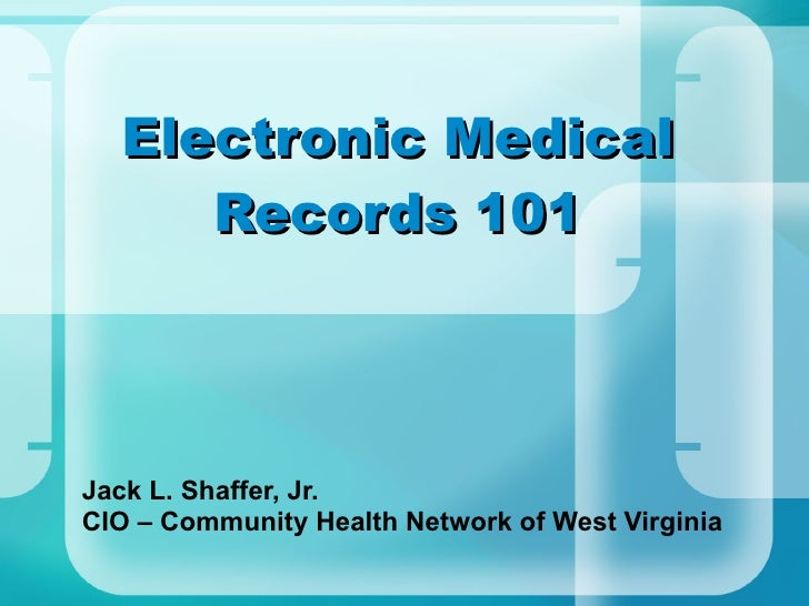 Electronic Medical Records 101 Jack L. Shaffer, Jr. CIO – Community Health Network of West Virginia