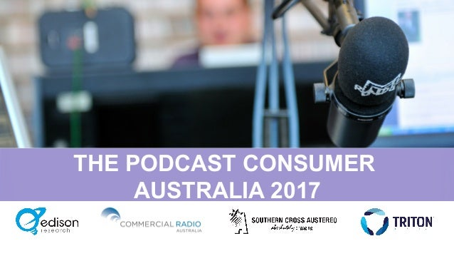 THE PODCAST CONSUMER AUSTRALIA 2017